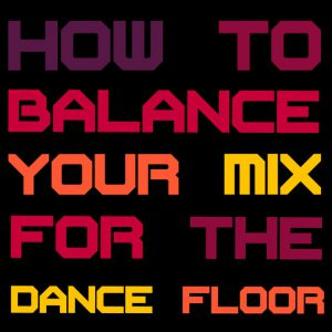 How To Balance Your Mix For The Dance Floor