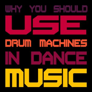 Why-you-should-use-drum-machines in dance music